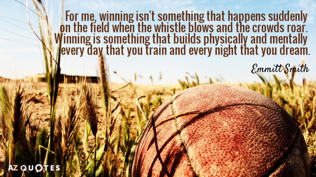 Emmitt Smith quote: For me, winning isn't something that happens suddenly on the field when the...