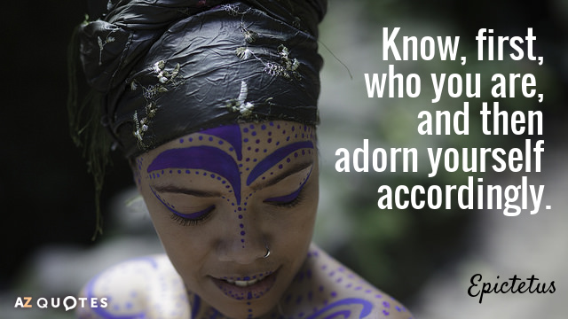 Epictetus quote: Know, first, who you are, and then adorn yourself accordingly.