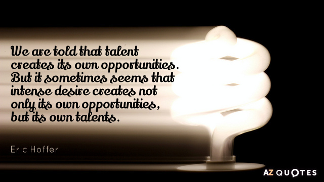 Eric Hoffer quote: We are told that talent creates its own opportunities. But it sometimes seems...