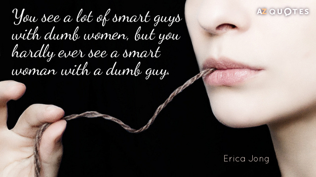 Erica Jong quote: You see a lot of smart guys with dumb women, but you hardly...