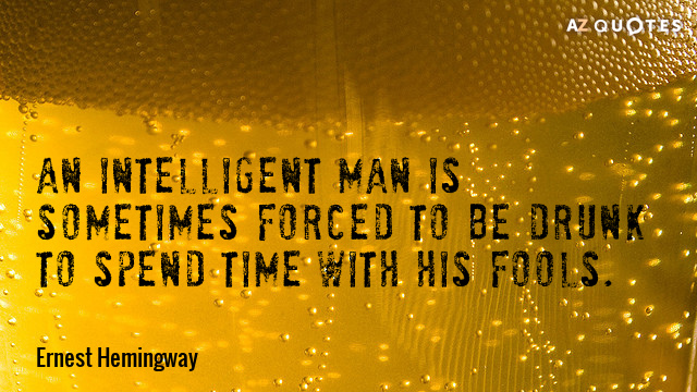 Ernest Hemingway quote: An intelligent man is sometimes forced to be drunk to spend time with...