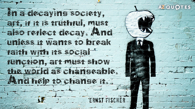 Ernst Fischer quote: In a decaying society, art, if it is truthful, must also reflect decay...