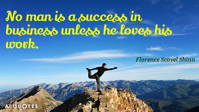 Florence Scovel Shinn quote: No man is a success in business unless he loves his work.