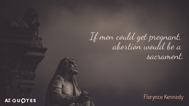 Florynce Kennedy quote: If men could get pregnant, abortion would be a sacrament.
