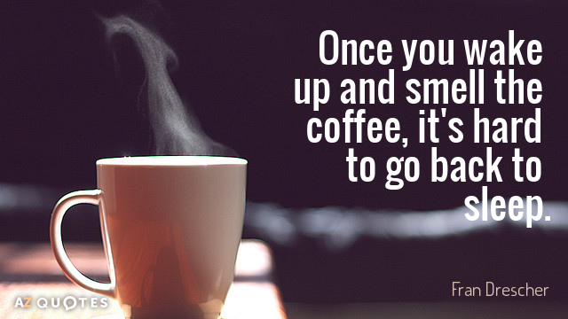 Fran Drescher quote: Once you wake up and smell the coffee, it's hard to go back...