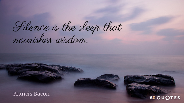Francis Bacon quote: Silence is the sleep that nourishes wisdom.