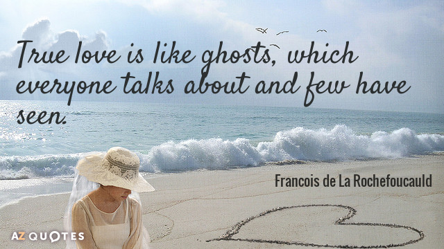 Francois de La Rochefoucauld quote: True love is like ghosts, which everyone talks about and few...