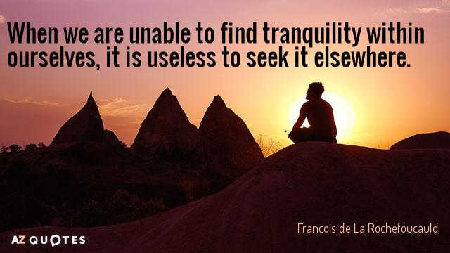 Francois de La Rochefoucauld quote: When we are unable to find tranquility within ourselves, it is...