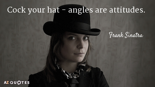 7ba29a4f98f37 Frank Sinatra quote  Cock your hat - angles are attitudes.