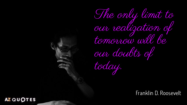 Franklin D. Roosevelt quote: The only limit to our realization of tomorrow will be our doubts...