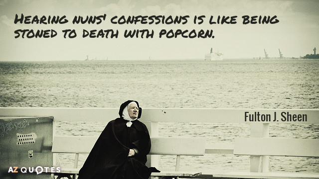 Fulton J. Sheen quote: Hearing nuns' confessions is like being stoned to death with popcorn.