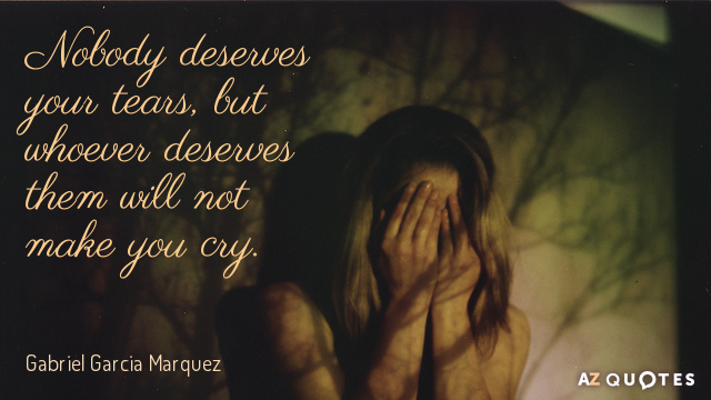 Gabriel Garcia Marquez quote: Nobody deserves your tears, but whoever deserves them will not make you...