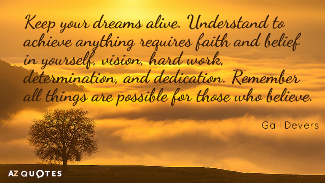 Gail Devers quote: Keep your dreams alive. Understand to achieve anything requires faith and belief in...