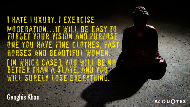 Genghis Khan quote: I hate luxury. I exercise moderation…It will be easy to forget your vision...