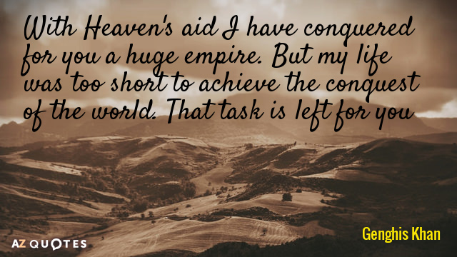 Genghis Khan quote: With Heaven's aid I have conquered for you a huge empire. But my...