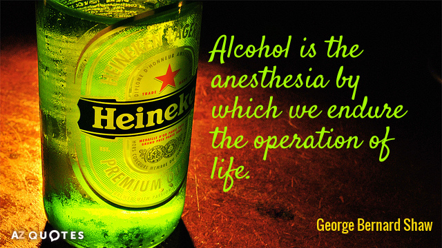 George Bernard Shaw quote: Alcohol is the anesthesia by which we endure the operation of life.