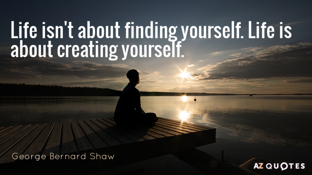George Bernard Shaw quote: Life isn't about finding yourself. Life is about creating yourself.