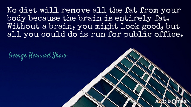 George Bernard Shaw quote: No diet will remove all the fat from your body because the...