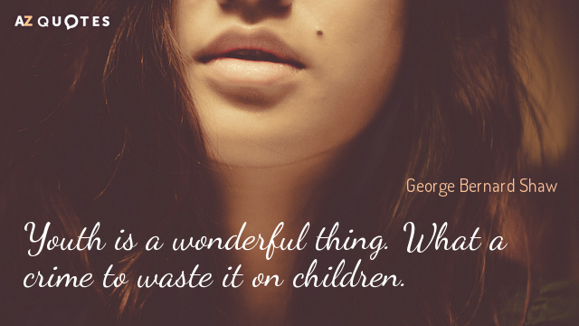 George Bernard Shaw quote: Youth is a wonderful thing. What a crime to waste it on...