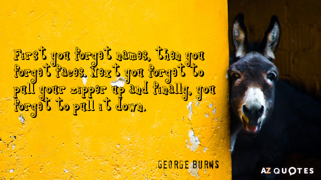 George Burns quote: First you forget names, then you forget faces. Next you forget to pull...