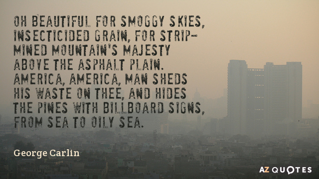 George Carlin quote: Oh Beautiful for smoggy skies, insecticided grain,  For strip-mined mountain's majesty above the...