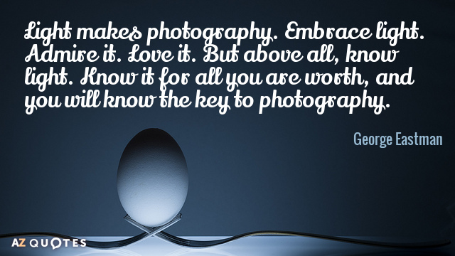 George Eastman quote: Light makes photography. Embrace light. Admire it. Love it. But above all, know...
