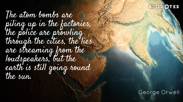 George Orwell quote: The atom bombs are piling up in the factories, the police are prowling...
