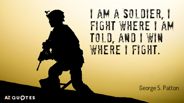 George S. Patton quote: I am a Soldier, I fight where I am told, and I...