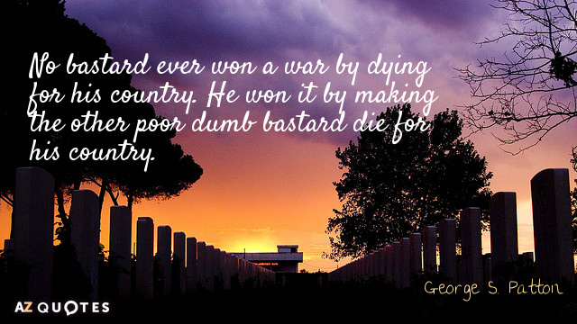 George S. Patton quote: No bastard ever won a war by dying for his country. He...