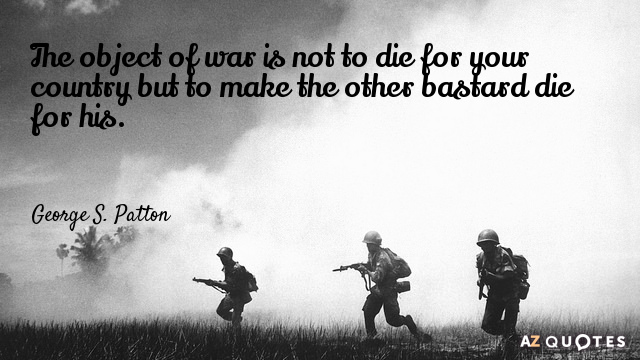 George S. Patton quote: The object of war is not to die for your country but...