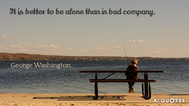 George Washington quote: It is better to be alone than in bad company.