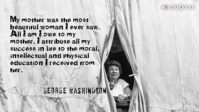George Washington quote: My mother was the most beautiful woman I ever saw. All I am...