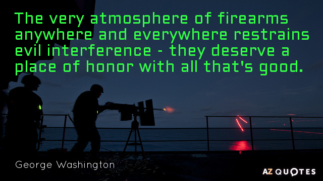George Washington quote: The very atmosphere of firearms anywhere and everywhere restrains evil interference - they...