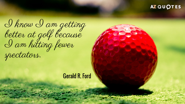 Gerald R. Ford quote: I know I am getting better at golf because I am hitting...