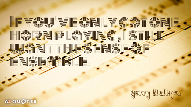 Gerry Mulligan quote: If you've only got one horn playing, I still want the sense of...