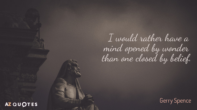 Gerry Spence quote: I would rather have a mind opened by wonder than one closed by...