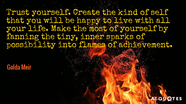 Golda Meir quote: Trust yourself. Create the kind of self that you will be happy to...