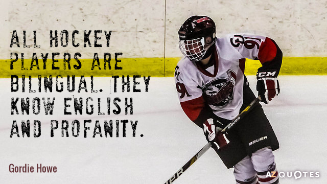 Gordie Howe quote: All hockey players are bilingual. They know English and profanity.