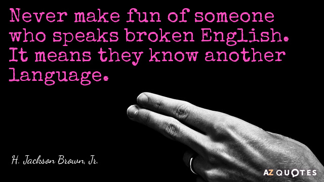 H. Jackson Brown, Jr. quote: Never make fun of someone who speaks broken English. It means...