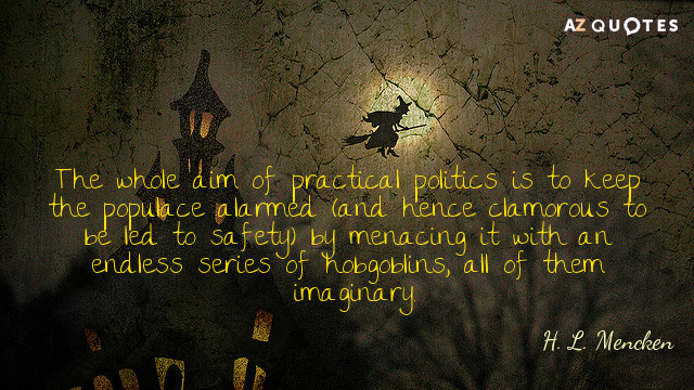 H. L. Mencken quote: The whole aim of practical politics is to keep the populace alarmed...