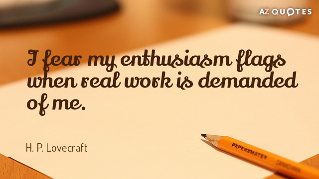 H. P. Lovecraft quote: I fear my enthusiasm flags when real work is demanded of me.