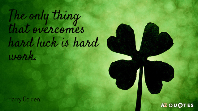 Harry Golden quote: The only thing that overcomes hard luck is hard work.