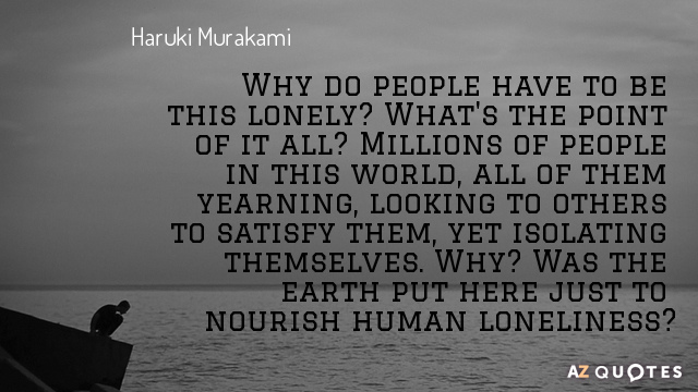 Haruki Murakami quote: Why do people have to be this lonely? What's the point of it...