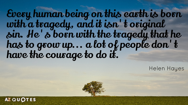 Helen Hayes quote: Every human being on this earth is born with a tragedy, and it...