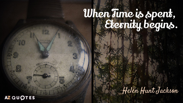 Helen Hunt Jackson quote: When Time is spent, Eternity begins.