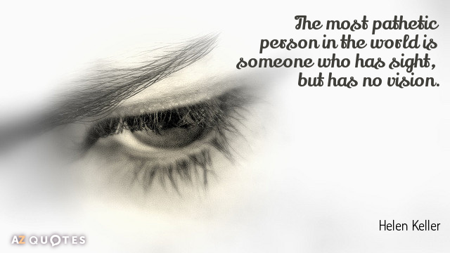 Helen Keller quote: The most pathetic person in the world is someone who has sight, but...