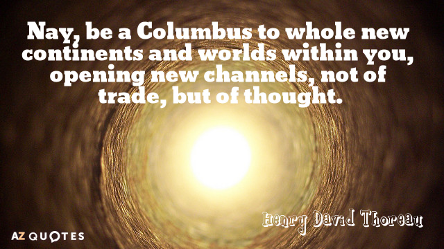 Henry David Thoreau quote: Nay, be a Columbus to whole new continents and worlds within you...