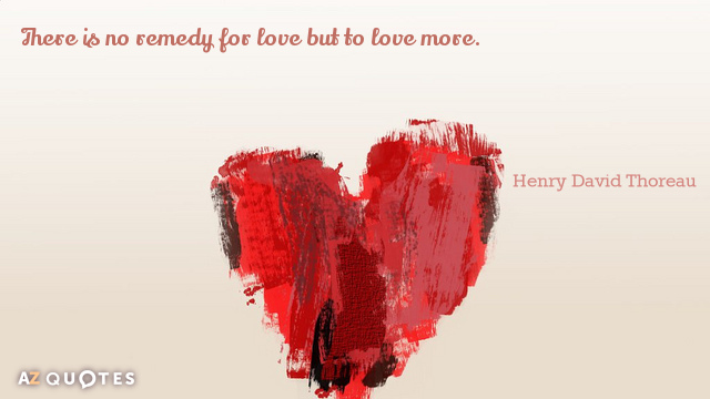 Henry David Thoreau quote: There is no remedy for love but to love more.