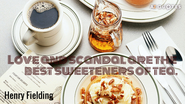 Henry Fielding quote: Love and scandal are the best sweeteners of tea.