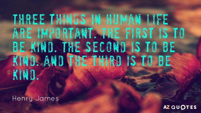 Henry James quote: Three things in human life are important. The first is to be kind...